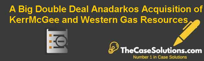 A Big (Double) Deal: Anadarko's Acquisition of Kerr-McGee and Western Gas Resources Case Solution